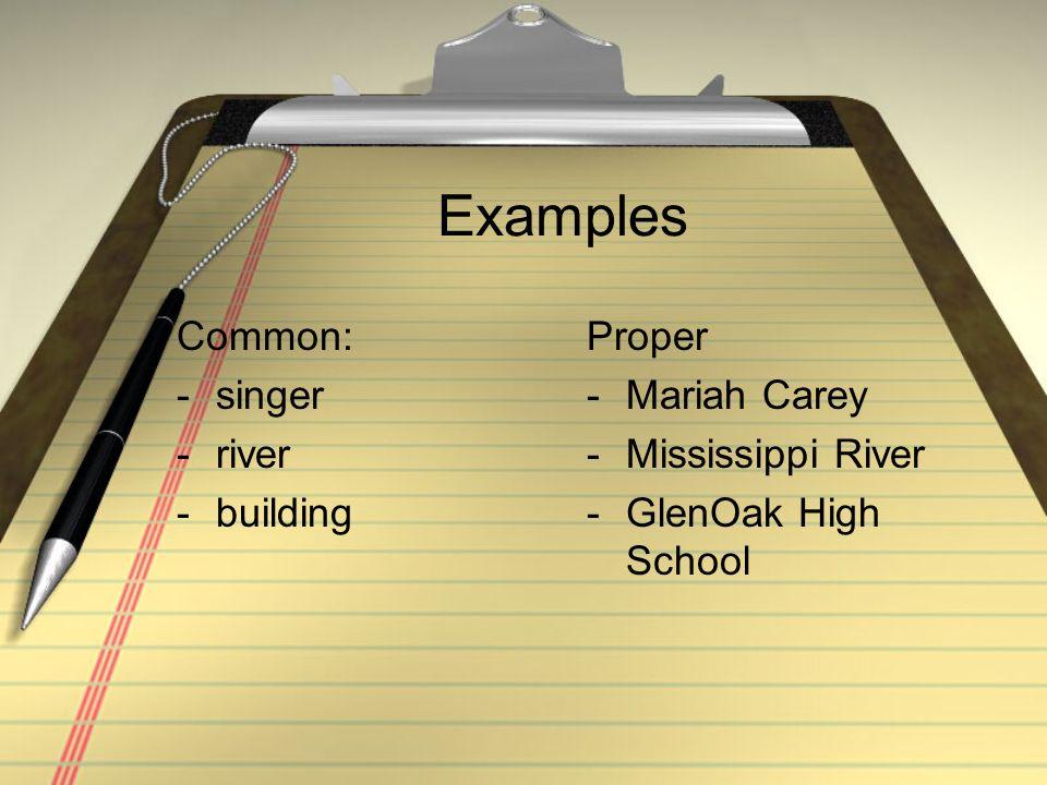 Examples Common: -singer -river -building Proper -Mariah Carey -Mississippi River -GlenOak High School