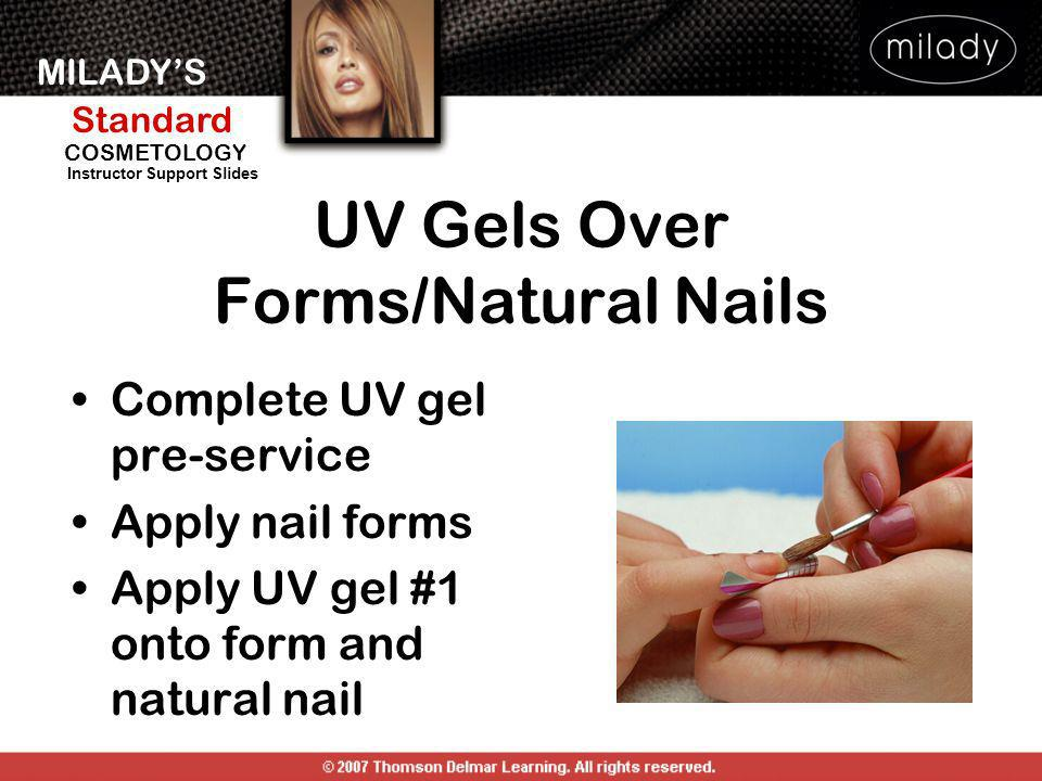 MILADYS Standard Instructor Support Slides COSMETOLOGY UV Gels Over Forms/Natural Nails Complete UV gel pre-service Apply nail forms Apply UV gel #1 o