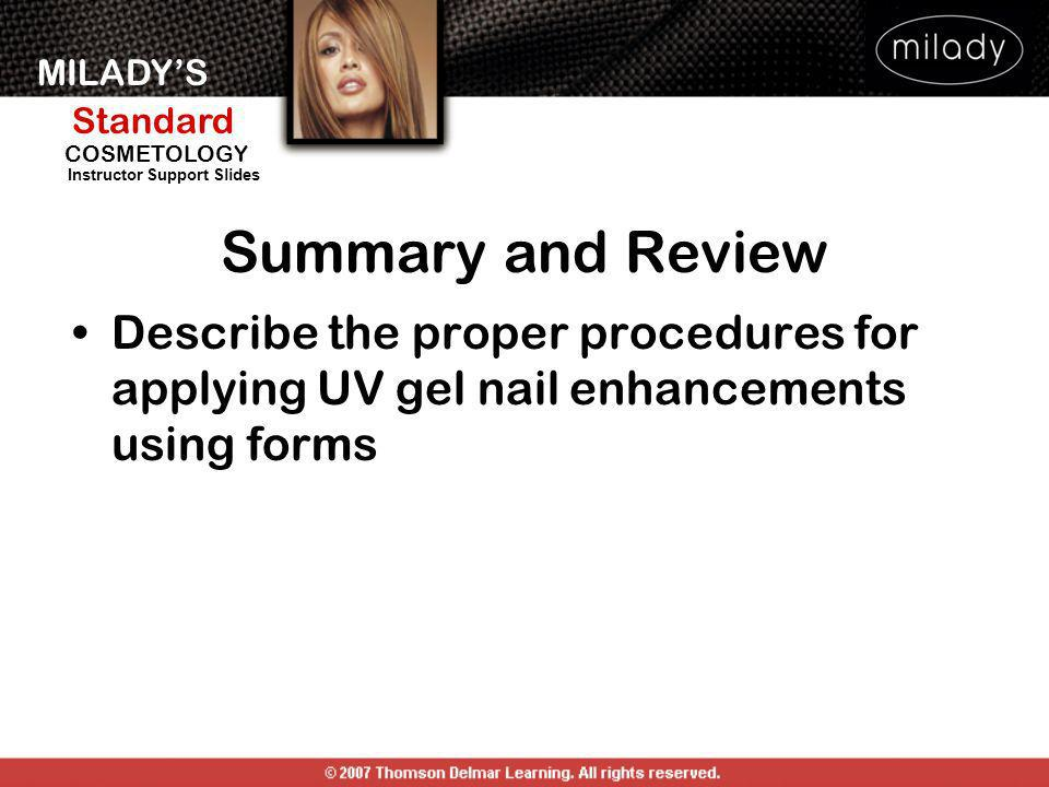 MILADYS Standard Instructor Support Slides COSMETOLOGY Describe the proper procedures for applying UV gel nail enhancements using forms Summary and Re