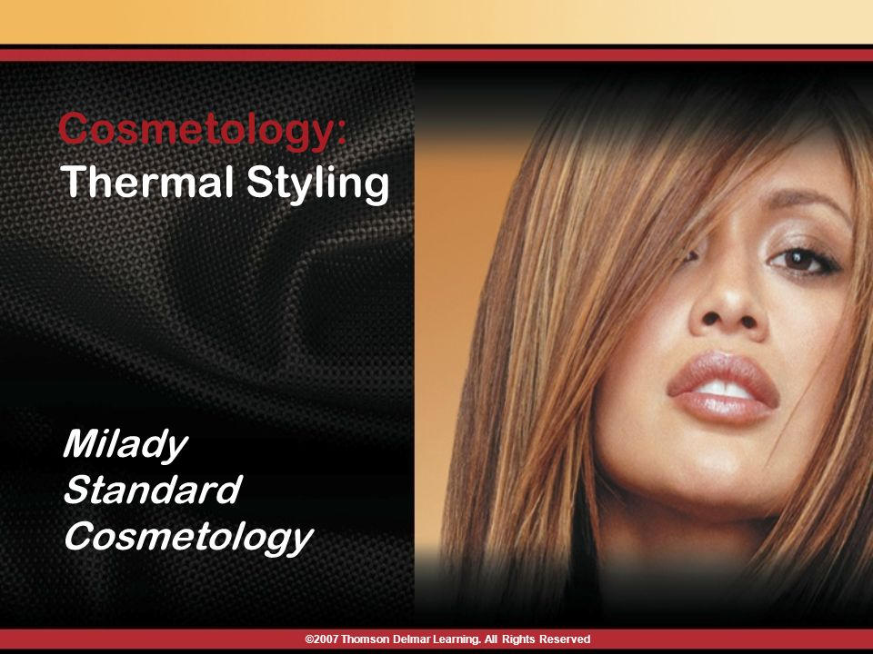 ©2007 Thomson Delmar Learning. All Rights Reserved Milady Standard Cosmetology Thermal Styling Cosmetology: