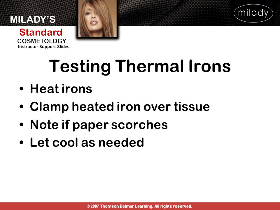 MILADYS Standard Instructor Support Slides COSMETOLOGY Testing Thermal Irons Heat irons Clamp heated iron over tissue Note if paper scorches Let cool