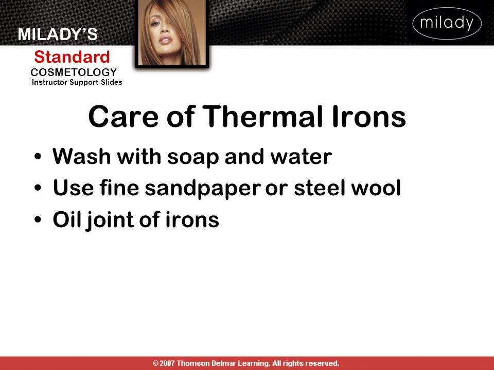 MILADYS Standard Instructor Support Slides COSMETOLOGY Care of Thermal Irons Wash with soap and water Use fine sandpaper or steel wool Oil joint of ir