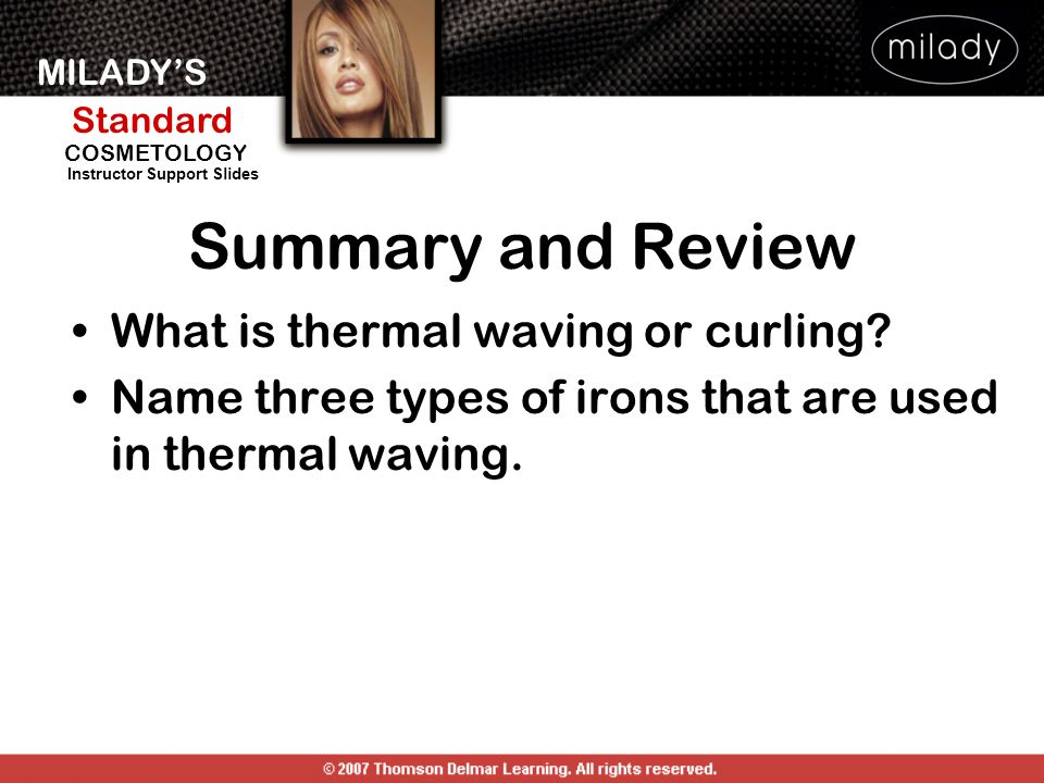 MILADYS Standard Instructor Support Slides COSMETOLOGY Summary and Review What is thermal waving or curling? Name three types of irons that are used i