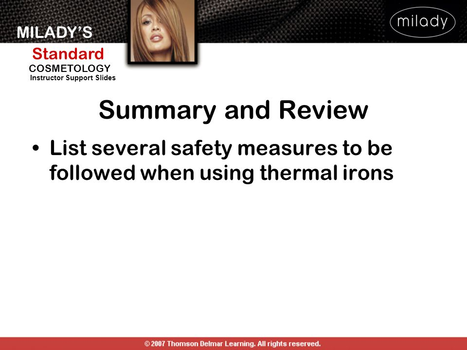 MILADYS Standard Instructor Support Slides COSMETOLOGY List several safety measures to be followed when using thermal irons Summary and Review