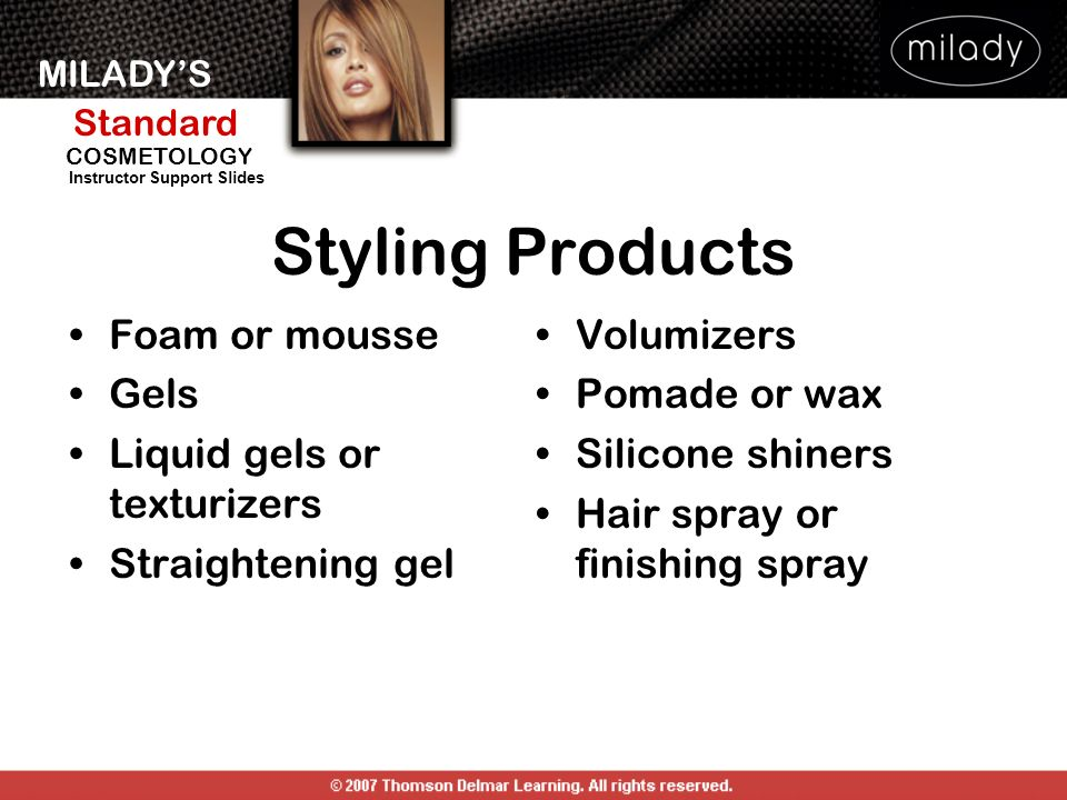 MILADYS Standard Instructor Support Slides COSMETOLOGY List and describe the various styling products used in blow-dry styling How is volume achieved with thermal curls.
