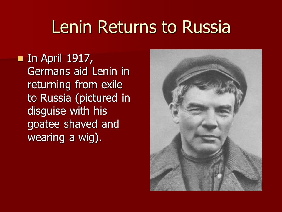 Lenin Returns to Russia In April 1917, Germans aid Lenin in returning from exile to Russia (pictured in disguise with his goatee shaved and wearing a
