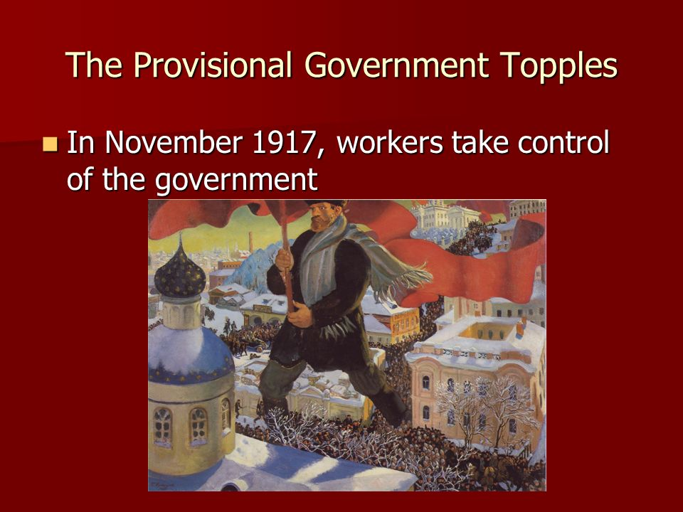 The Provisional Government Topples In November 1917, workers take control of the government In November 1917, workers take control of the government