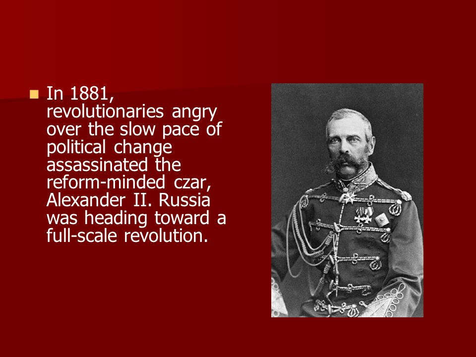 In 1881, revolutionaries angry over the slow pace of political change assassinated the reform-minded czar, Alexander II. Russia was heading toward a f