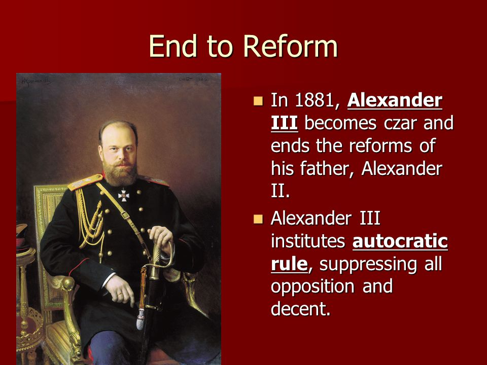 End to Reform In 1881, Alexander III becomes czar and ends the reforms of his father, Alexander II. In 1881, Alexander III becomes czar and ends the r