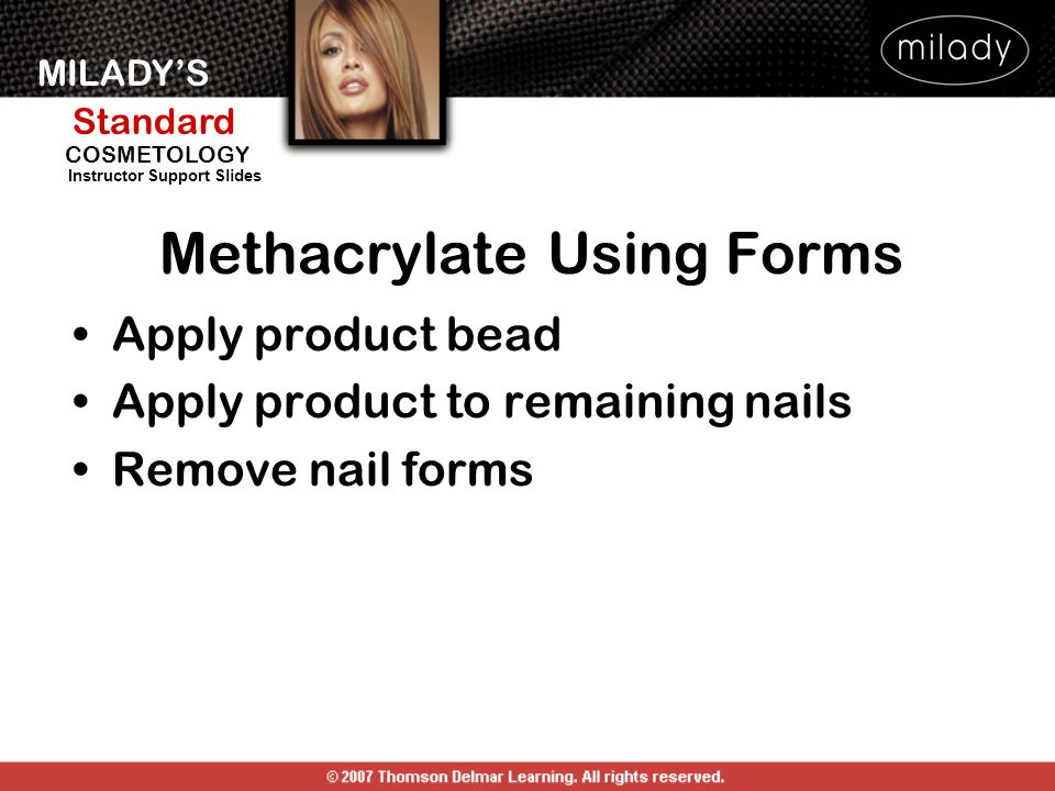 MILADYS Standard Instructor Support Slides COSMETOLOGY Apply product bead Apply product to remaining nails Remove nail forms Methacrylate Using Forms