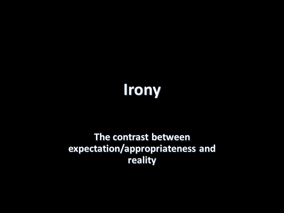 Irony The contrast between expectation/appropriateness and reality