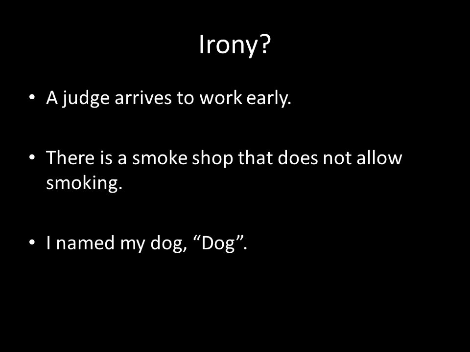 Irony? A judge arrives to work early. There is a smoke shop that does not allow smoking. I named my dog, Dog.