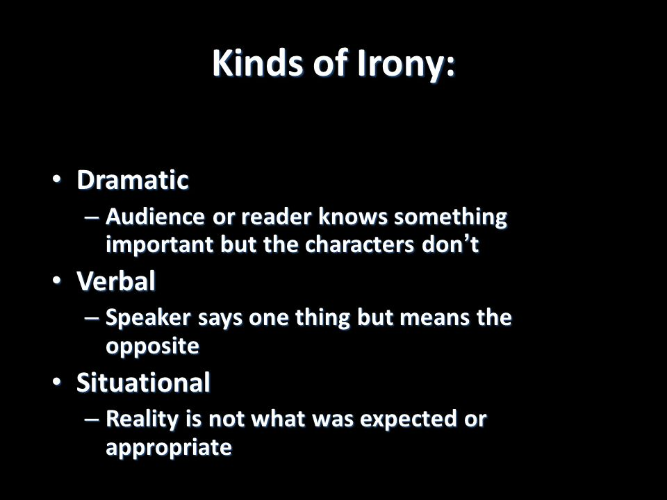 Kinds of Irony: Dramatic Dramatic – Audience or reader knows something important but the characters dont Verbal Verbal – Speaker says one thing but means the opposite Situational Situational – Reality is not what was expected or appropriate