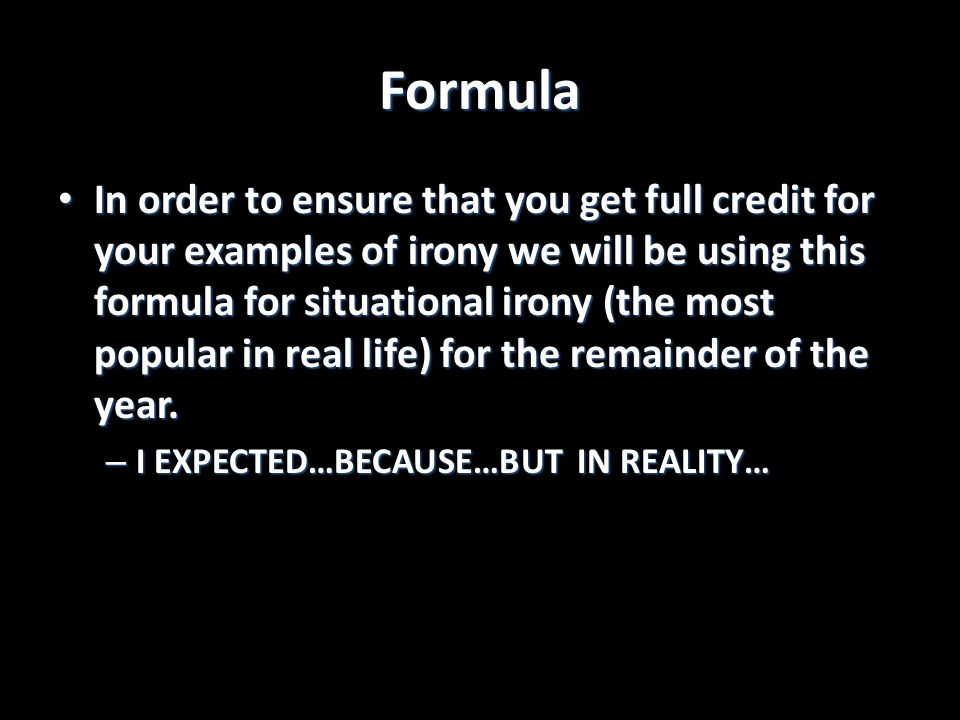 Formula In order to ensure that you get full credit for your examples of irony we will be using this formula for situational irony (the most popular i