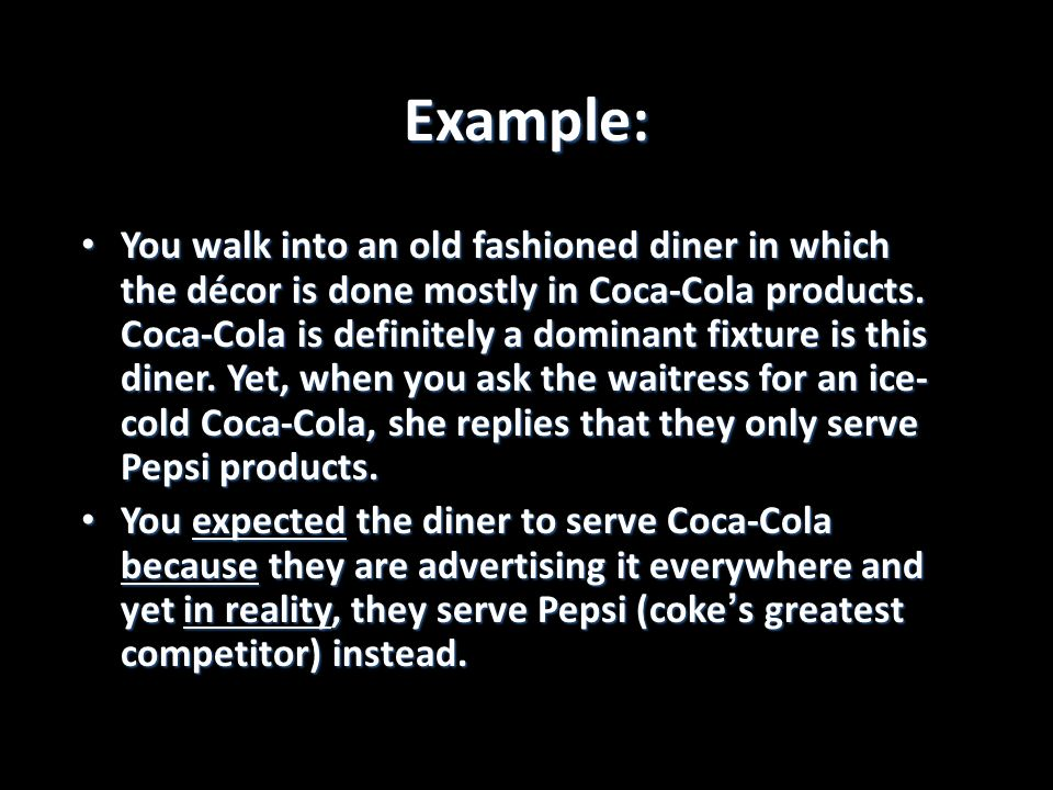 Example: You walk into an old fashioned diner in which the décor is done mostly in Coca-Cola products. Coca-Cola is definitely a dominant fixture is t