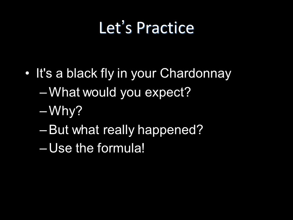 Lets Practice It's a black fly in your ChardonnayIt's a black fly in your Chardonnay –What would you expect? –Why? –But what really happened? –Use the
