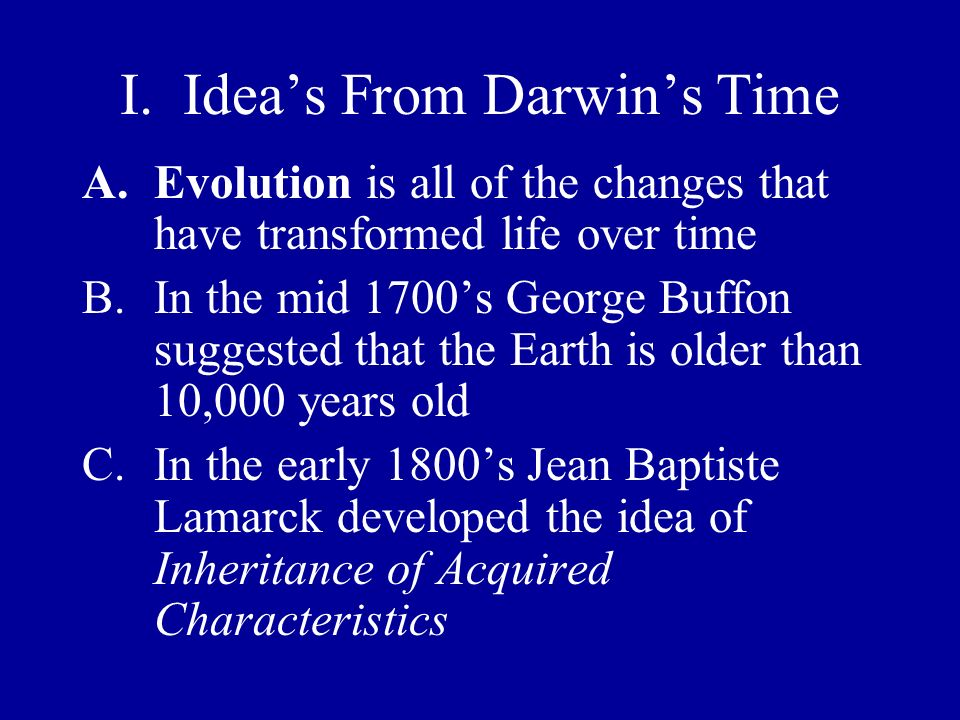 I. Ideas From Darwins Time A.Evolution is all of the changes that have transformed life over time B.In the mid 1700s George Buffon suggested that the
