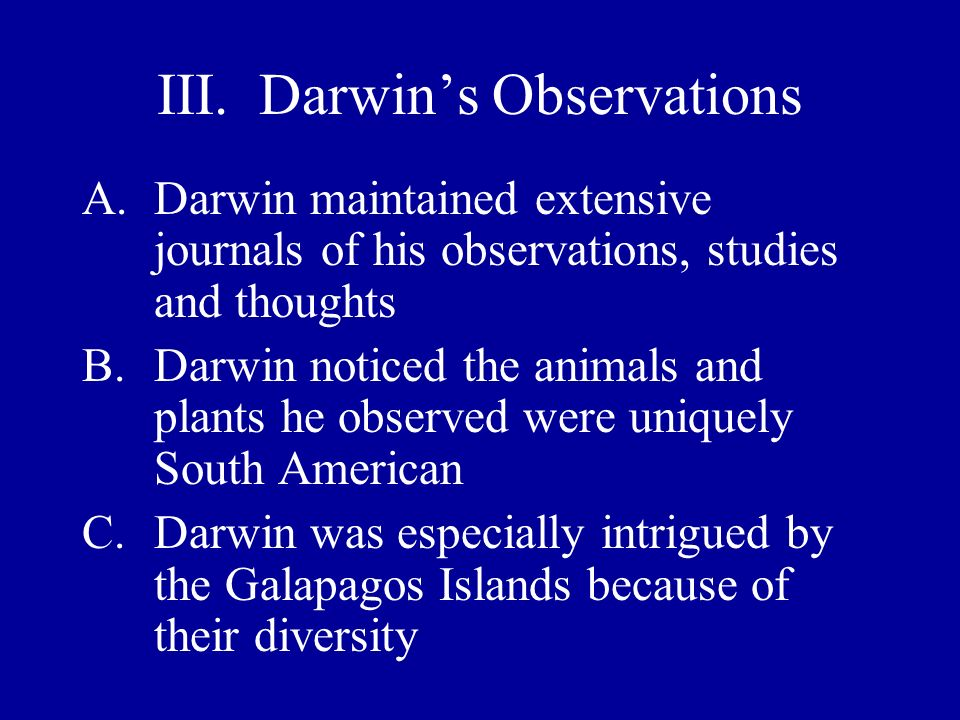 III. Darwins Observations A.Darwin maintained extensive journals of his observations, studies and thoughts B.Darwin noticed the animals and plants he