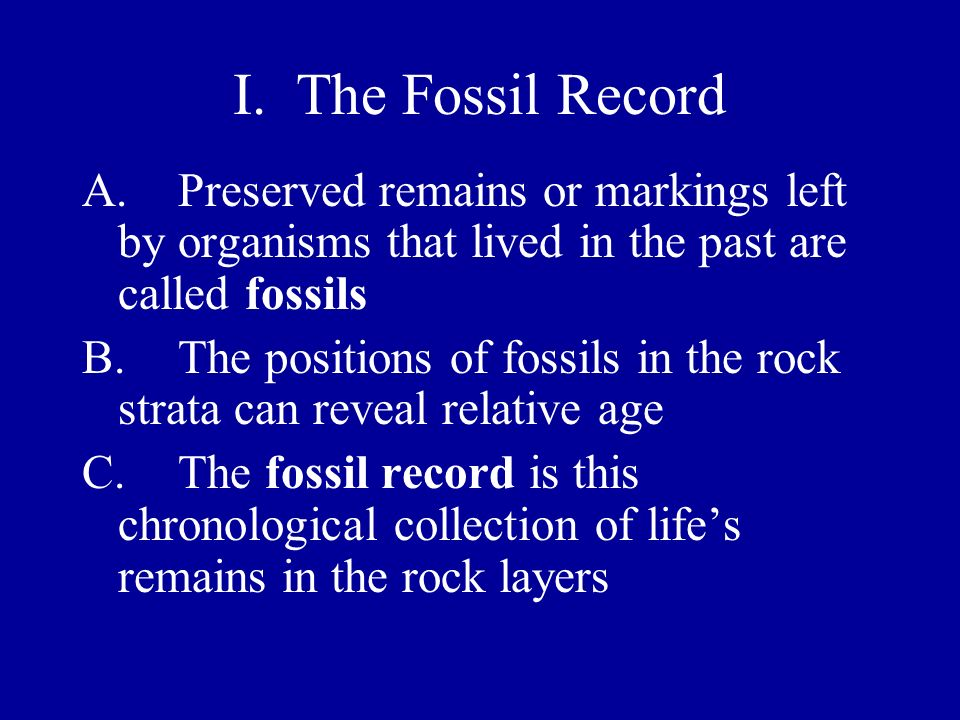 I. The Fossil Record A.Preserved remains or markings left by organisms that lived in the past are called fossils B.The positions of fossils in the roc
