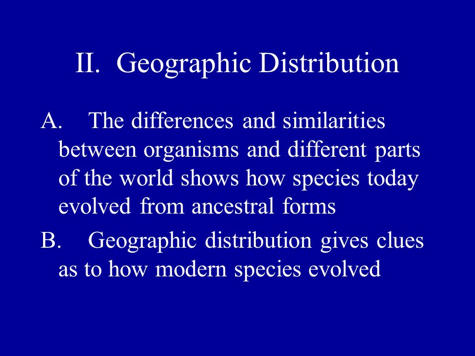 II. Geographic Distribution A.The differences and similarities between organisms and different parts of the world shows how species today evolved from