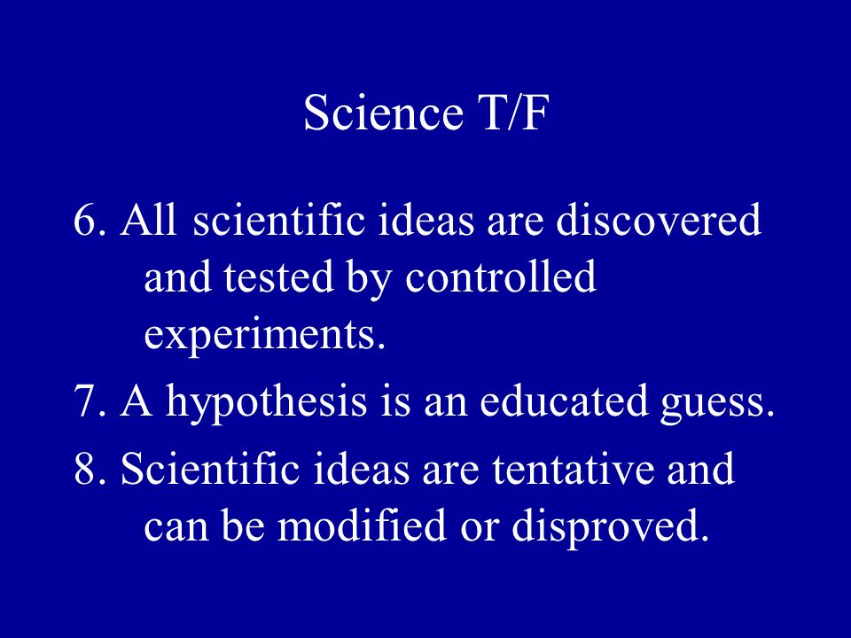 Science T/F 6. All scientific ideas are discovered and tested by controlled experiments. 7. A hypothesis is an educated guess. 8. Scientific ideas are