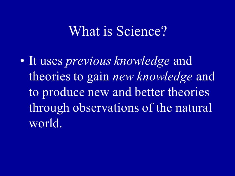 What is Science? It uses previous knowledge and theories to gain new knowledge and to produce new and better theories through observations of the natu