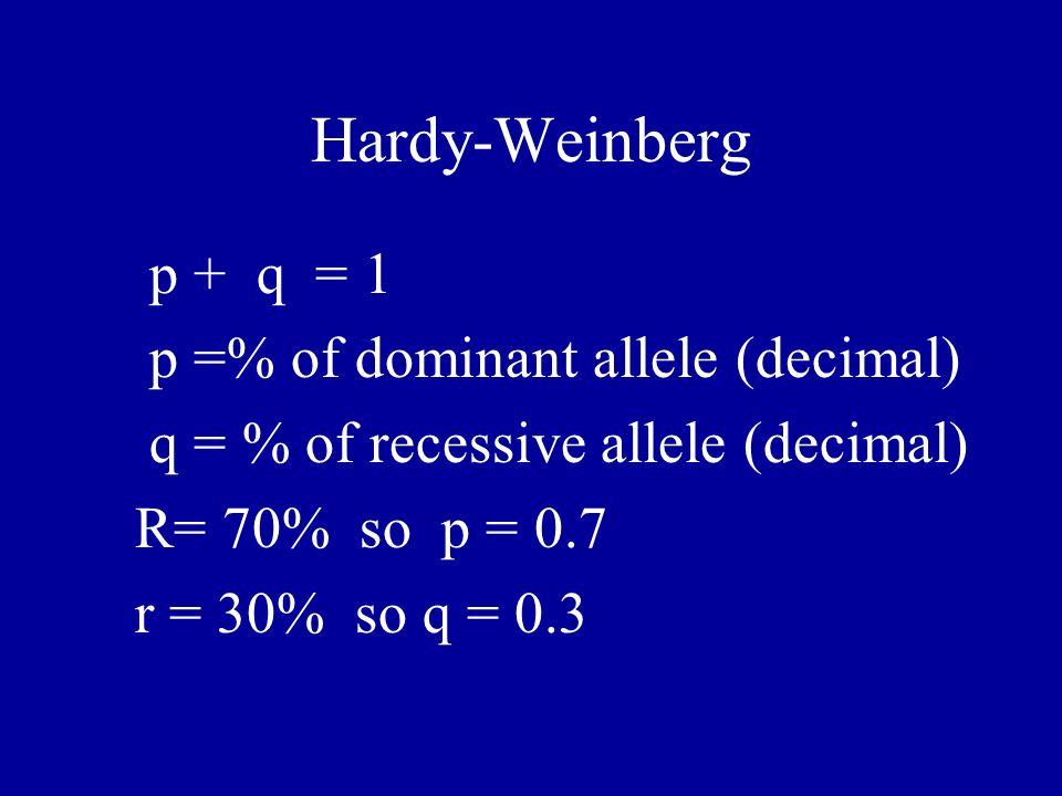 Hardy-Weinberg p + q = 1 p =% of dominant allele (decimal) q = % of recessive allele (decimal) R= 70% so p = 0.7 r = 30% so q = 0.3