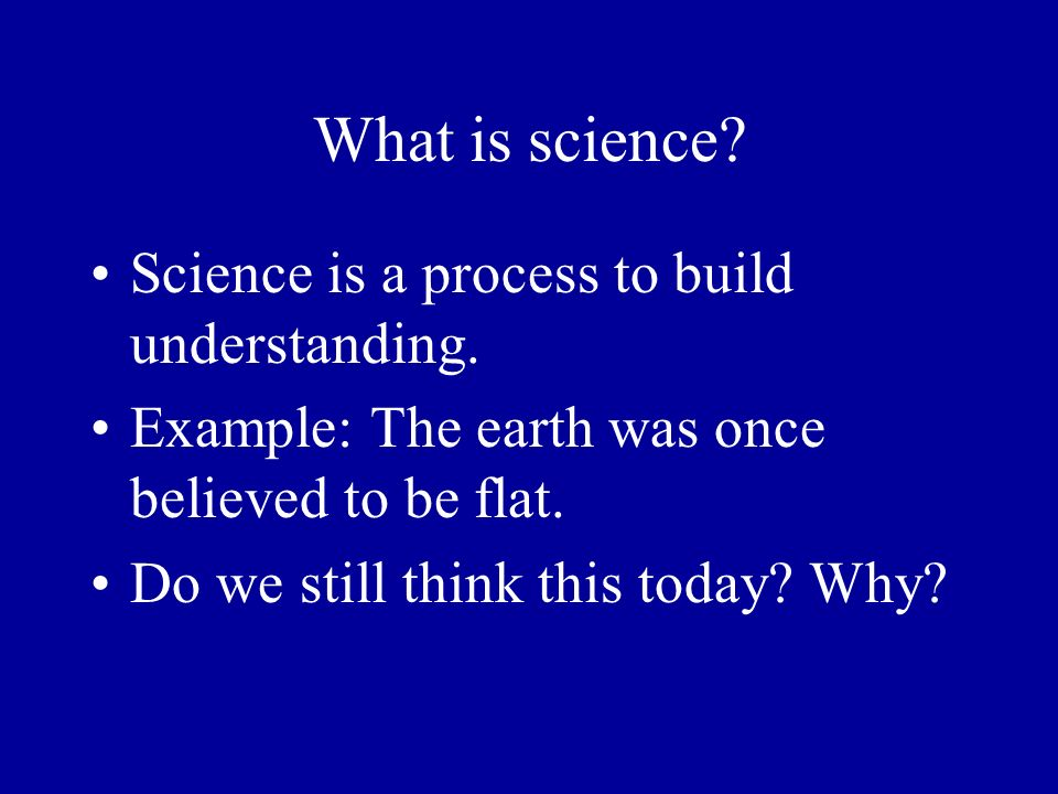 What is science? Science is a process to build understanding. Example: The earth was once believed to be flat. Do we still think this today? Why?