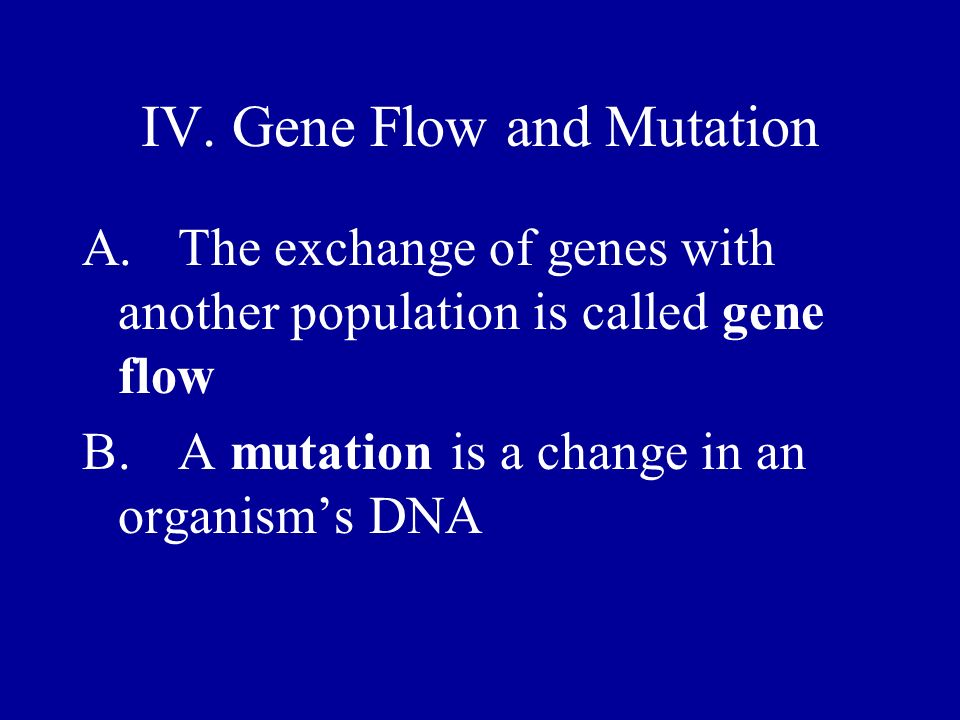 IV. Gene Flow and Mutation A.The exchange of genes with another population is called gene flow B.A mutation is a change in an organisms DNA