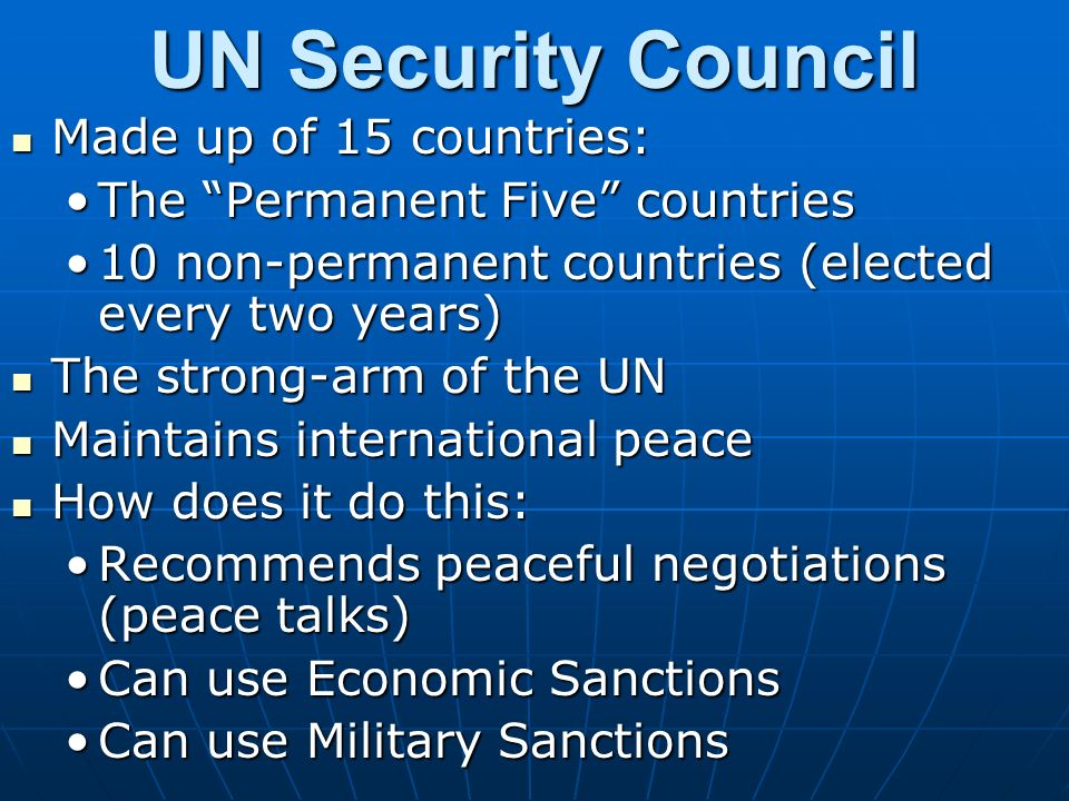UN Security Council Made up of 15 countries: Made up of 15 countries: The Permanent Five countriesThe Permanent Five countries 10 non-permanent countries (elected every two years)10 non-permanent countries (elected every two years) The strong-arm of the UN The strong-arm of the UN Maintains international peace Maintains international peace How does it do this: How does it do this: Recommends peaceful negotiations (peace talks)Recommends peaceful negotiations (peace talks) Can use Economic SanctionsCan use Economic Sanctions Can use Military SanctionsCan use Military Sanctions