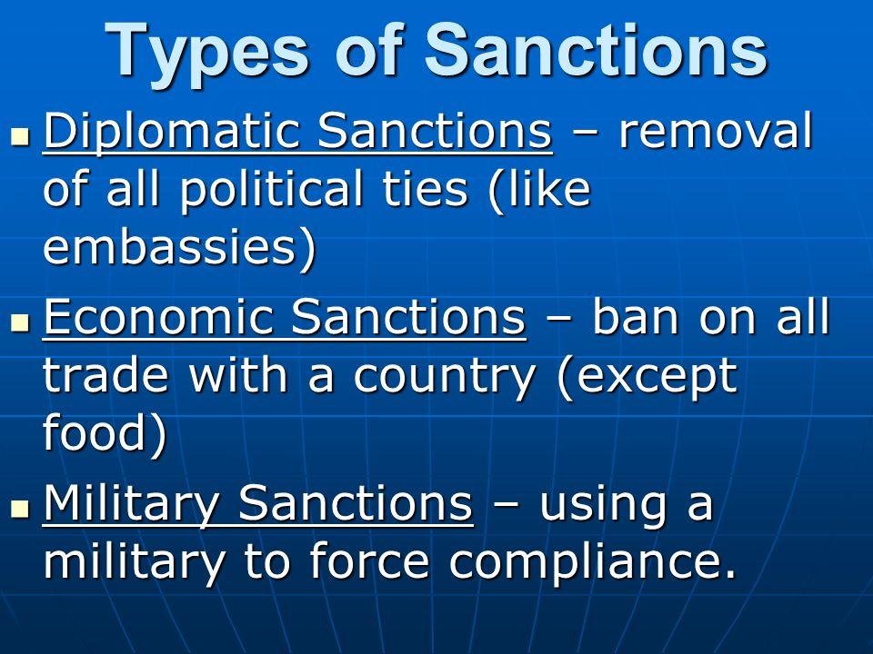Types of Sanctions Diplomatic Sanctions – removal of all political ties (like embassies) Diplomatic Sanctions – removal of all political ties (like embassies) Economic Sanctions – ban on all trade with a country (except food) Economic Sanctions – ban on all trade with a country (except food) Military Sanctions – using a military to force compliance.