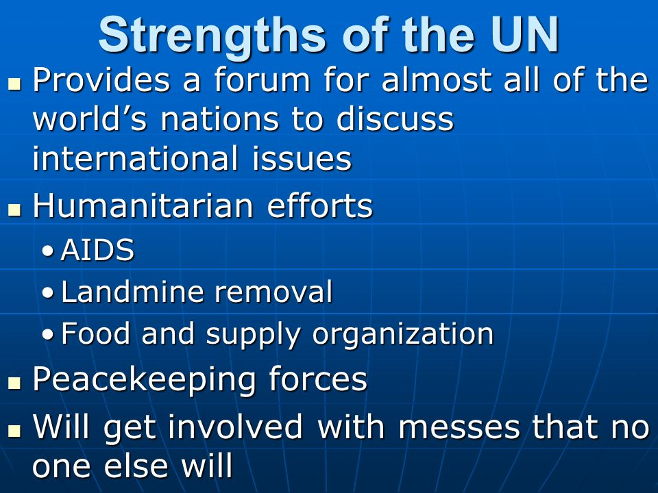 Strengths of the UN Provides a forum for almost all of the worlds nations to discuss international issues Provides a forum for almost all of the worlds nations to discuss international issues Humanitarian efforts Humanitarian efforts AIDSAIDS Landmine removalLandmine removal Food and supply organizationFood and supply organization Peacekeeping forces Peacekeeping forces Will get involved with messes that no one else will Will get involved with messes that no one else will