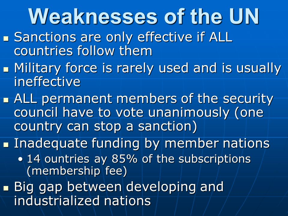 Weaknesses of the UN Sanctions are only effective if ALL countries follow them Sanctions are only effective if ALL countries follow them Military force is rarely used and is usually ineffective Military force is rarely used and is usually ineffective ALL permanent members of the security council have to vote unanimously (one country can stop a sanction) ALL permanent members of the security council have to vote unanimously (one country can stop a sanction) Inadequate funding by member nations Inadequate funding by member nations 14 ountries ay 85% of the subscriptions (membership fee)14 ountries ay 85% of the subscriptions (membership fee) Big gap between developing and industrialized nations Big gap between developing and industrialized nations