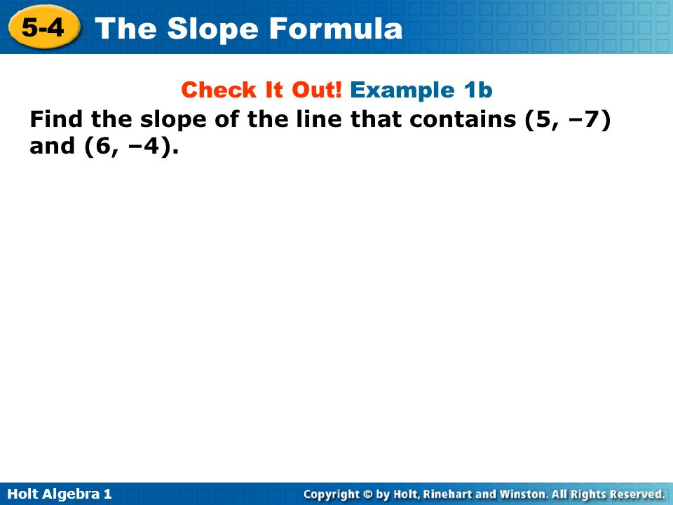 Holt Algebra 1 5-4 The Slope Formula Find the slope of the line that contains (5, –7) and (6, –4). Check It Out! Example 1b