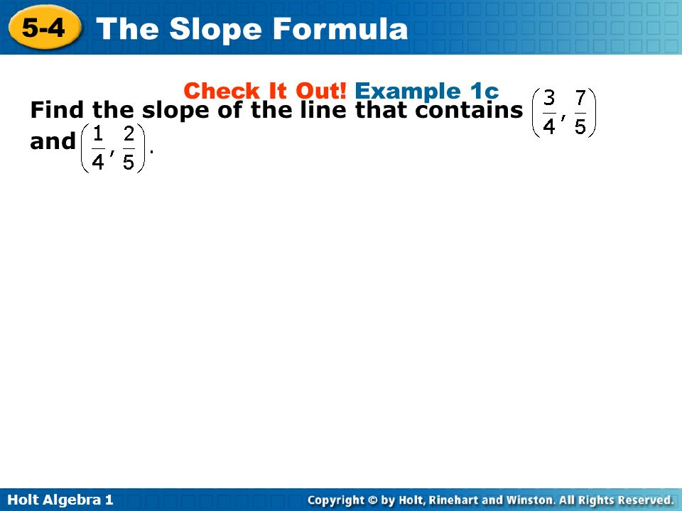 Holt Algebra 1 5-4 The Slope Formula Find the slope of the line that contains and Check It Out! Example 1c