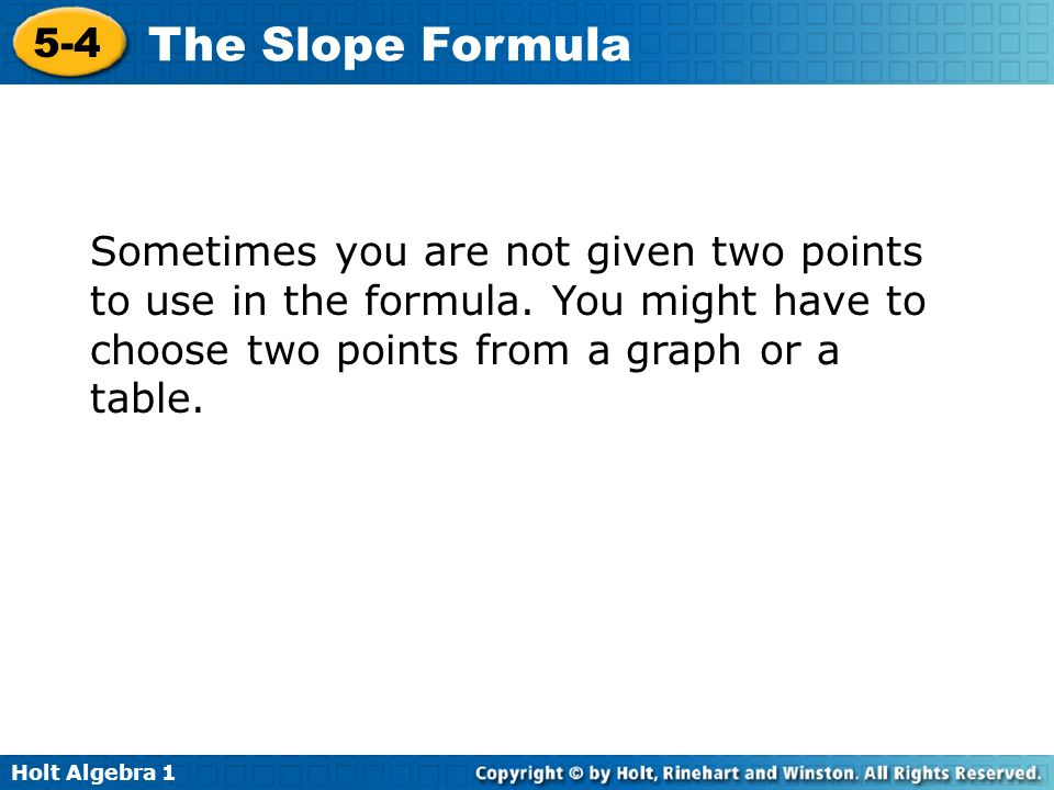 Holt Algebra 1 5-4 The Slope Formula Sometimes you are not given two points to use in the formula. You might have to choose two points from a graph or