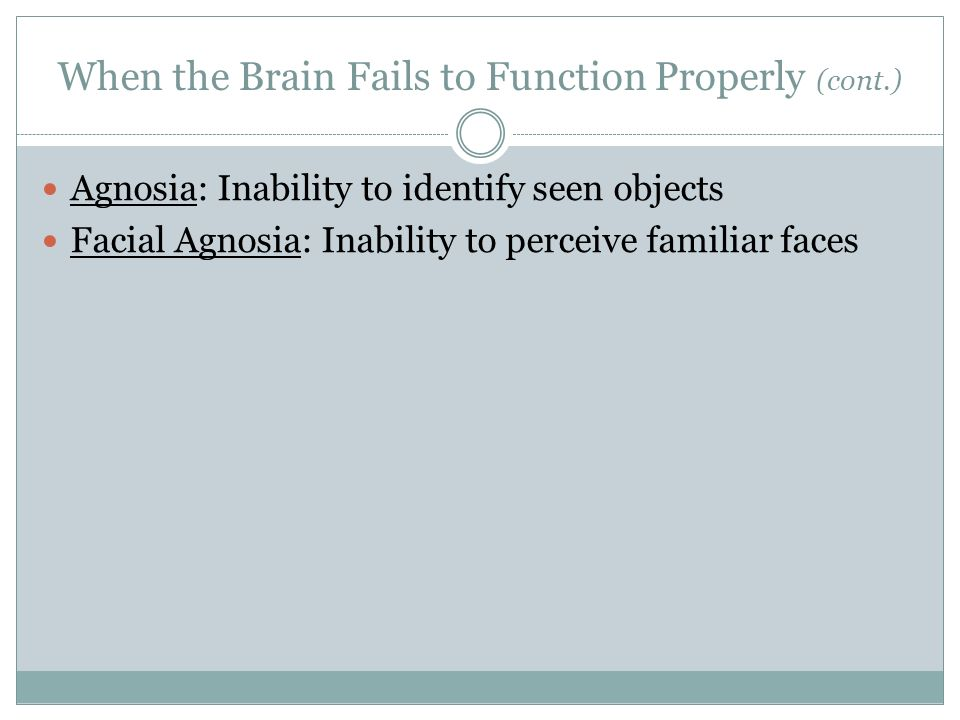 When the Brain Fails to Function Properly (cont.) Agnosia: Inability to identify seen objects Facial Agnosia: Inability to perceive familiar faces
