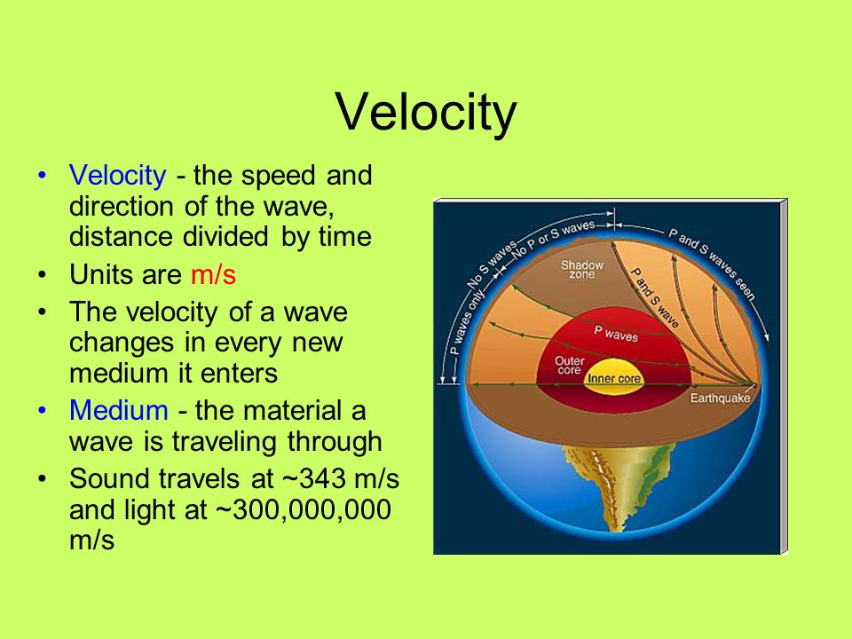 Velocity Velocity - the speed and direction of the wave, distance divided by time Units are m/s The velocity of a wave changes in every new medium it