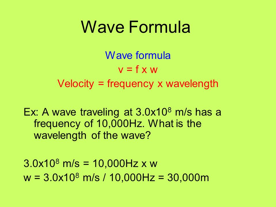 Wave Formula Wave formula v = f x w Velocity = frequency x wavelength Ex: A wave traveling at 3.0x10 8 m/s has a frequency of 10,000Hz. What is the wa