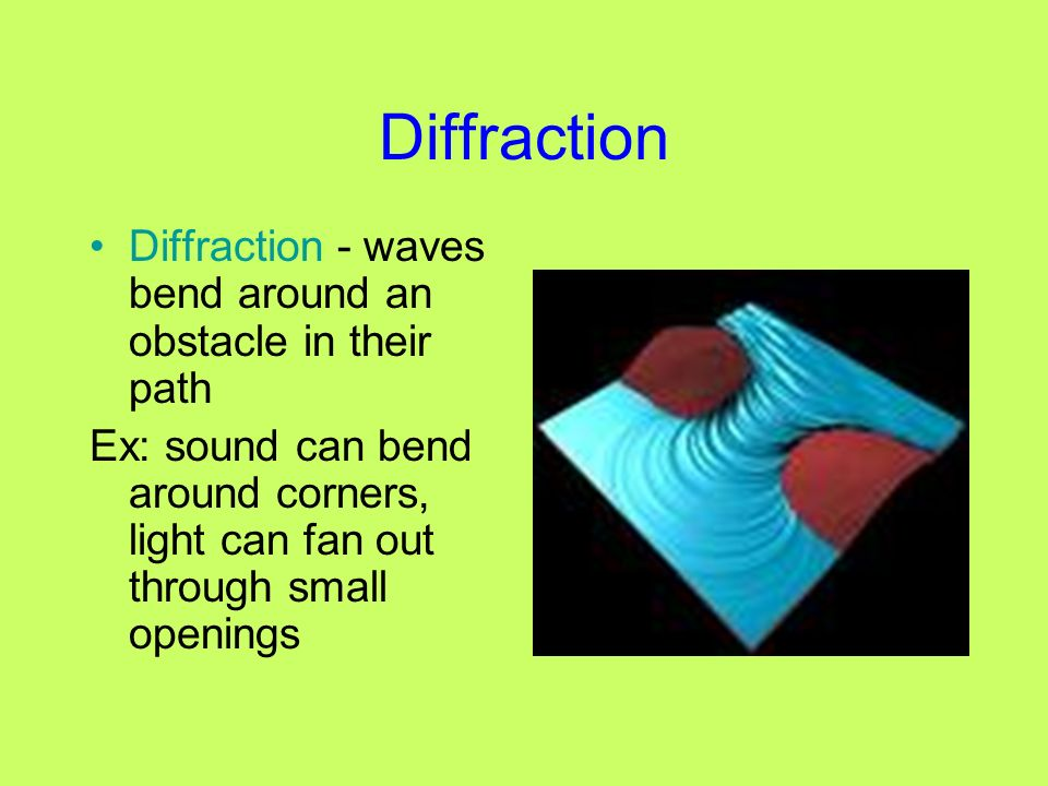 Diffraction Diffraction - waves bend around an obstacle in their path Ex: sound can bend around corners, light can fan out through small openings