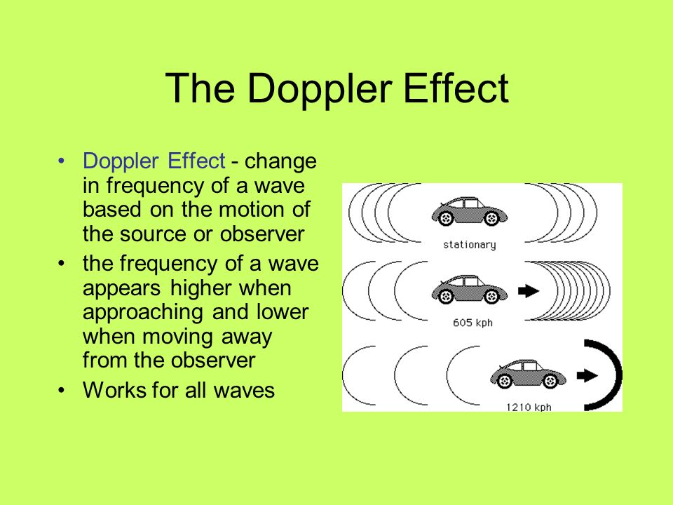 The Doppler Effect Doppler Effect - change in frequency of a wave based on the motion of the source or observer the frequency of a wave appears higher