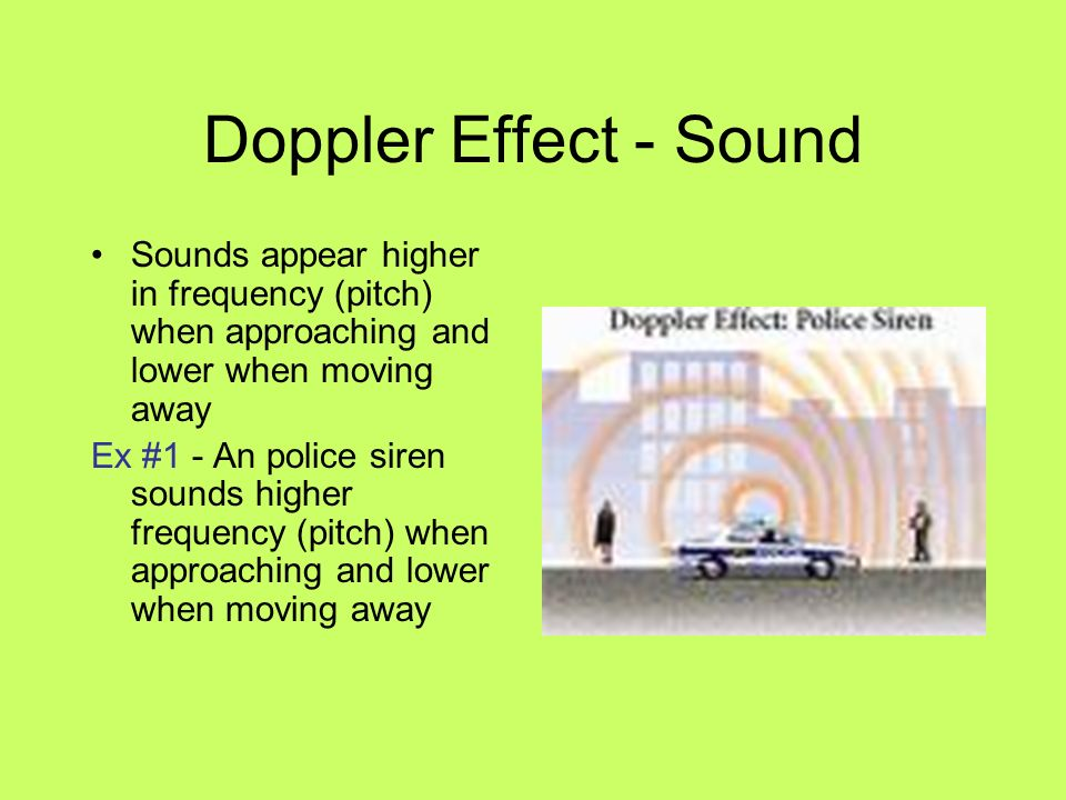 Doppler Effect - Sound Sounds appear higher in frequency (pitch) when approaching and lower when moving away Ex #1 - An police siren sounds higher fre