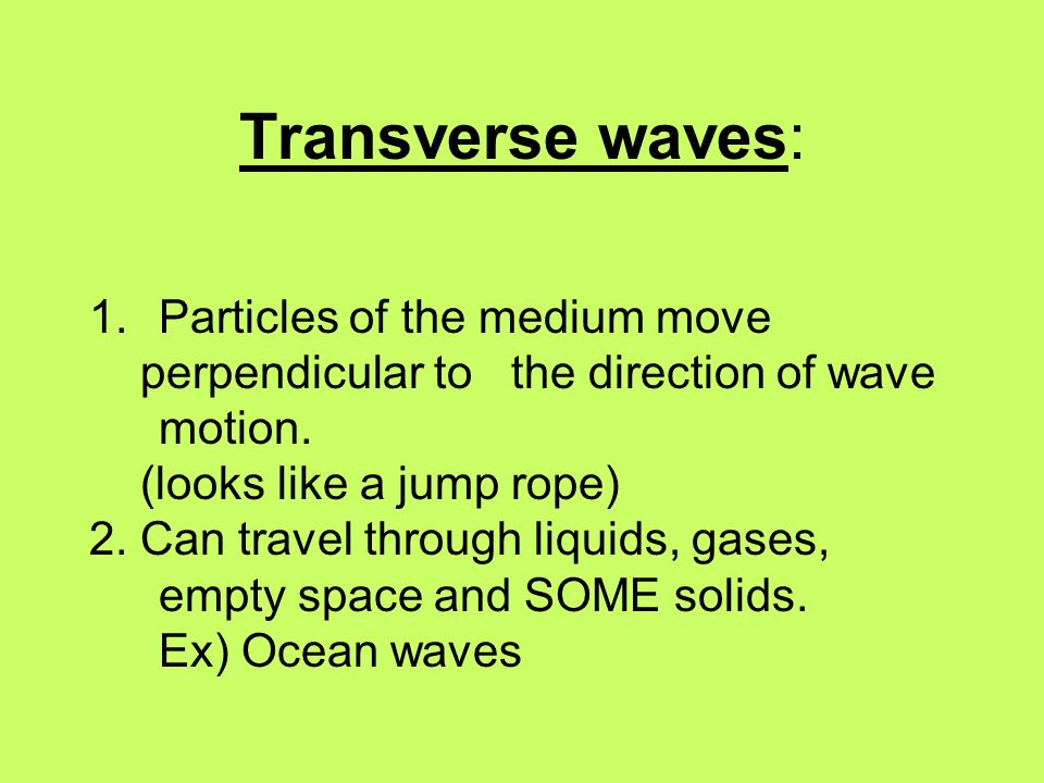 Transverse waves: 1.Particles of the medium move perpendicular to the direction of wave motion. (looks like a jump rope) 2. Can travel through liquids