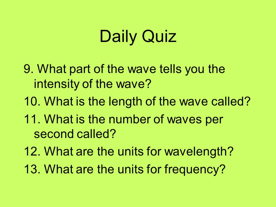 Daily Quiz 9. What part of the wave tells you the intensity of the wave? 10. What is the length of the wave called? 11. What is the number of waves pe
