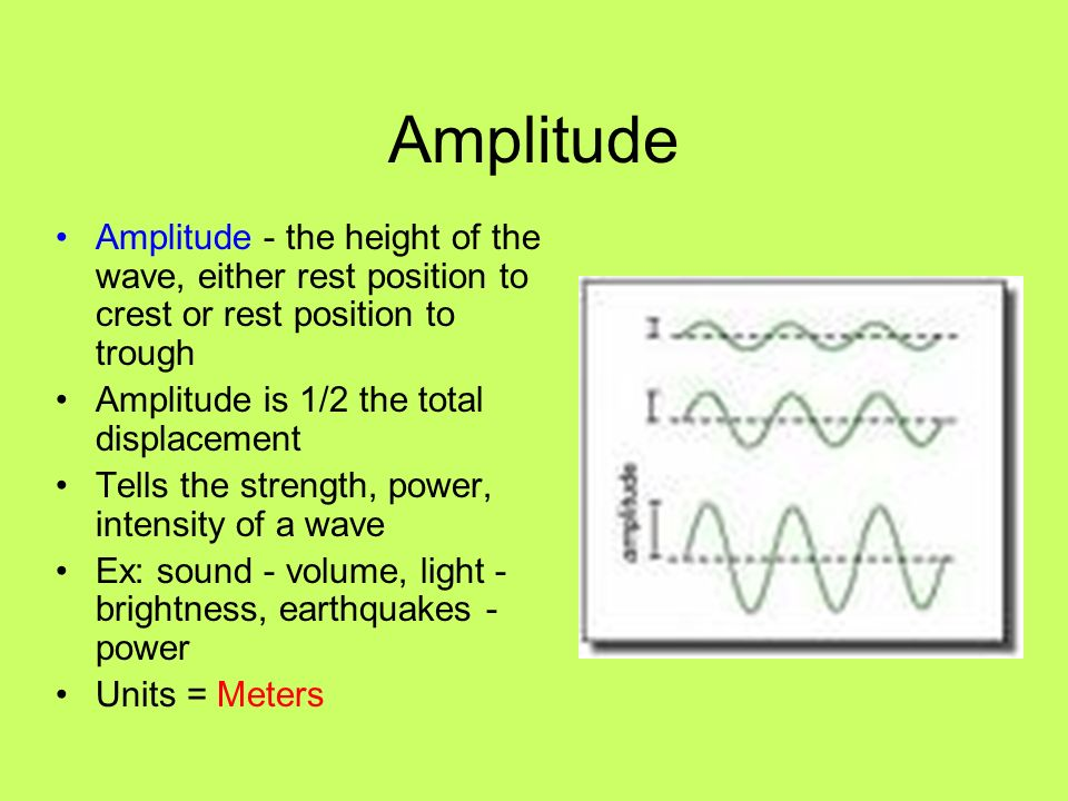 Amplitude Amplitude - the height of the wave, either rest position to crest or rest position to trough Amplitude is 1/2 the total displacement Tells t