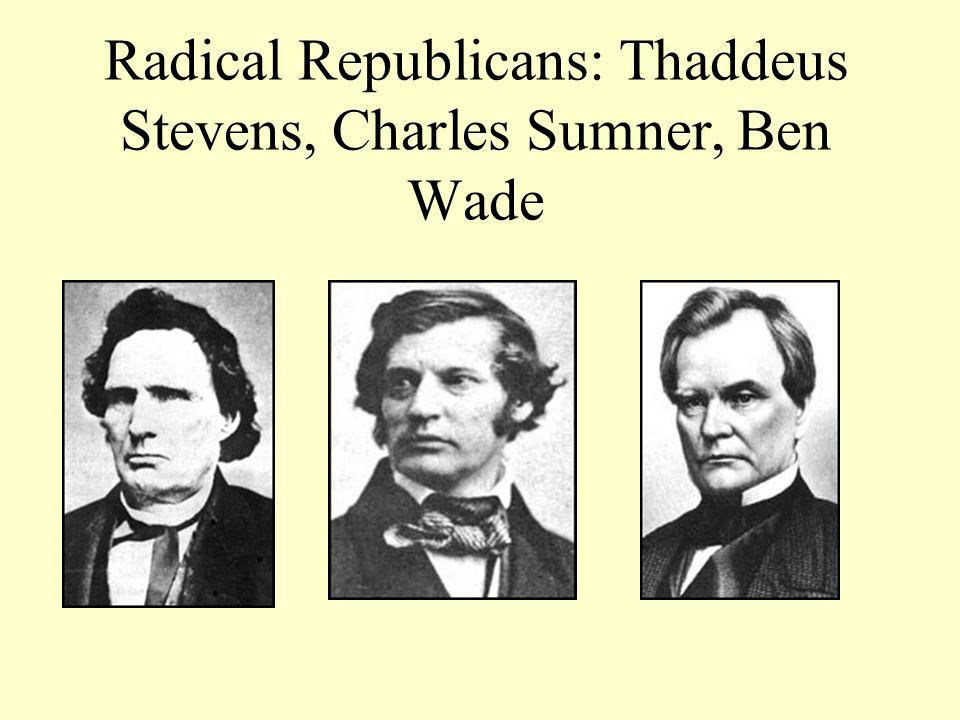 Radical Republicans: Thaddeus Stevens, Charles Sumner, Ben Wade