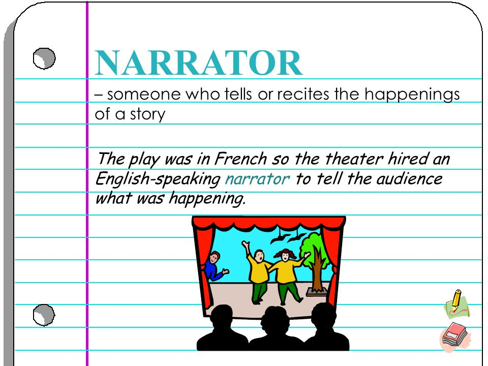 – someone who tells or recites the happenings of a story NARRATOR The play was in French so the theater hired an English-speaking narrator to tell the audience what was happening.