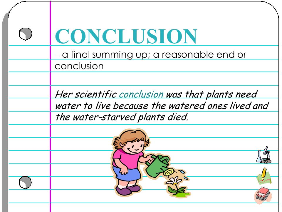 – a final summing up; a reasonable end or conclusion CONCLUSION Her scientific conclusion was that plants need water to live because the watered ones lived and the water-starved plants died.