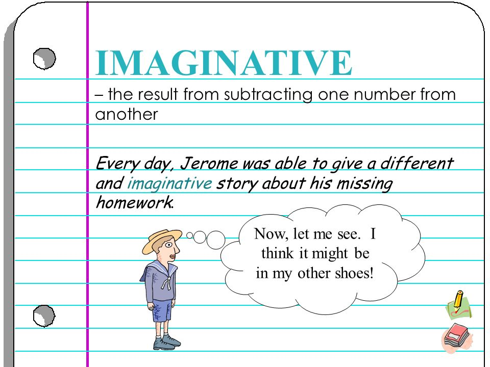 – the result from subtracting one number from another IMAGINATIVE Every day, Jerome was able to give a different and imaginative story about his missing homework.