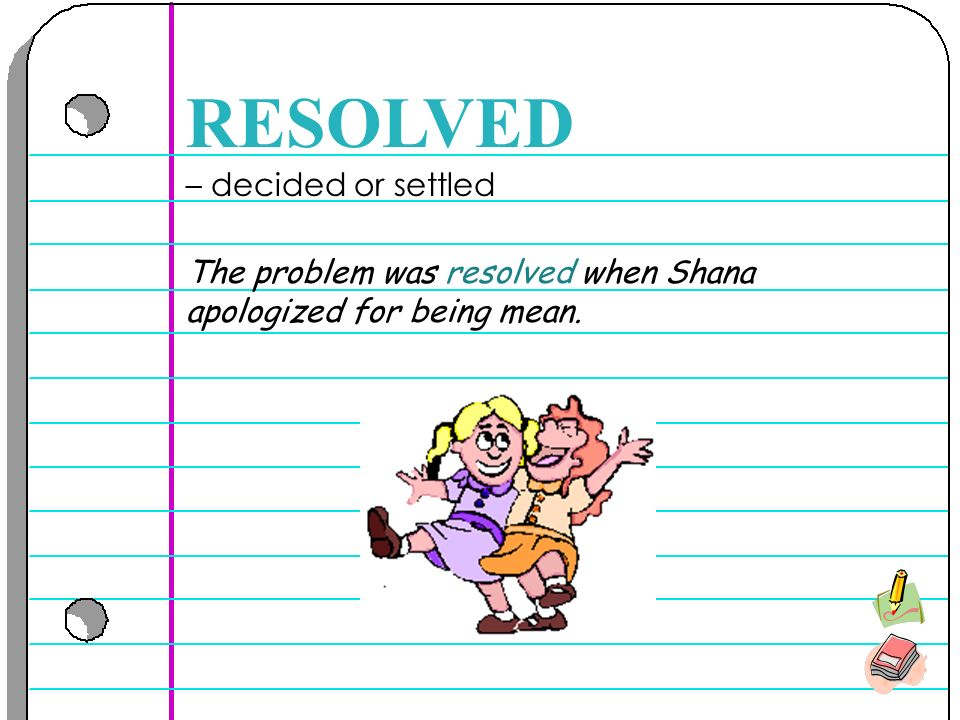 – decided or settled RESOLVED The problem was resolved when Shana apologized for being mean.